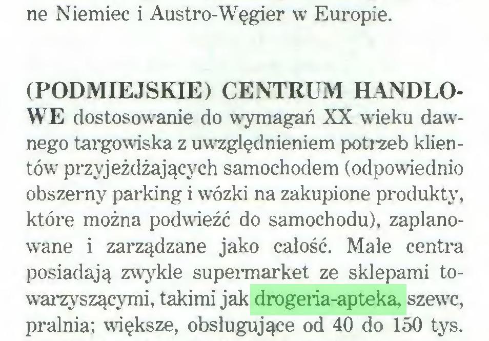 (...) ne Niemiec i Austro-Węgier w Europie. (PODMIEJSKIE) CENTRUM HANDLOWE dostosowanie do wymagań XX wieku dawnego targowiska z uwzględnieniem potrzeb klientów przyjeżdżających samochodem (odpowiednio obszerny parking i w7ózki na zakupione produkty, które można podwieźć do samochodu), zaplanowane i zarządzane jako całość. Małe centra posiadają zwykle supermarket ze sklepami towarzyszącymi, takimi jak drogeria-apteka, szewc, pralnia; większe, obsługujące od 40 do 150 tys...