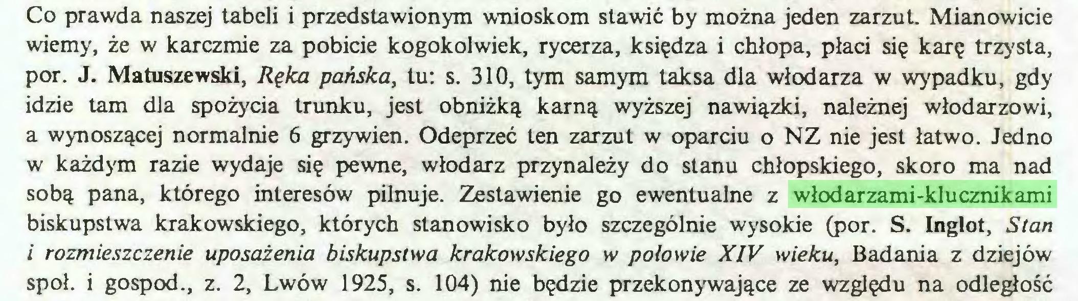 (...) Co prawda naszej tabeli i przedstawionym wnioskom stawić by można jeden zarzut. Mianowicie wiemy, że w karczmie za pobicie kogokolwiek, rycerza, księdza i chłopa, płaci się karę trzysta, por. J. Matuszewski, Ręka pańska, tu: s. 310, tym samym taksa dla włodarza w wypadku, gdy idzie tam dla spożycia trunku, jest obniżką karną wyższej nawiązki, należnej włodarzowi, a wynoszącej normalnie 6 grzywien. Odeprzeć ten zarzut w oparciu o NZ nie jest łatwo. Jedno w każdym razie wydaje się pewne, włodarz przynależy do stanu chłopskiego, skoro ma nad sobą pana, którego interesów pilnuje. Zestawienie go ewentualne z włodarzami-klucznikami biskupstwa krakowskiego, których stanowisko było szczególnie wysokie (por. S. Inglot, Stan i rozmieszczenie uposażenia biskupstwa krakowskiego w połowie XIV wieku, Badania z dziejów spoi. i gospod., z. 2, Lwów 1925, s. 104) nie będzie przekonywające ze względu na odległość...