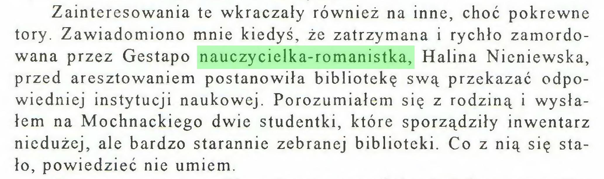(...) Zainteresowania te wkraczały również na inne, choć pokrewne tory. Zawiadomiono mnie kiedyś, że zatrzymana i rychło zamordowana przez Gestapo nauczycielka-romanistka, Halina Nieniewska, przed aresztowaniem postanowiła bibliotekę swą przekazać odpowiedniej instytucji naukowej. Porozumiałem się z rodziną i wysłałem na Mochnackiego dwie studentki, które sporządziły inwentarz niedużej, ale bardzo starannie zebranej biblioteki. Co z nią się stało, powiedzieć nie umiem...