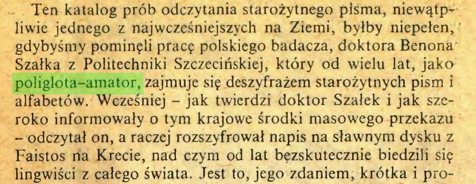 (...) Ten katalog prób odczytania starożytnego pisma, niewątpliwie jednego z najwcześniejszych na Ziemi, byłby niepełen, * gdybyśmy pominęli pracę polskiego badacza, doktora Benona' Szalka z Politechniki Szczecińskiej, który od wielu lat, jako poliglota-amator, zajmuje się deszyfrażem starożytnych pism i alfabetów. Wcześniej - jak twierdzi doktor Szalek i jak szeroko informowały o tym krajowe środki masowego przekazu - odczytał on, a raczej rozszyfrował napis na sławnym dysku z Faistos na Krecie, nad czym od lat bezskutecznie biedzili się lingwiści z całego świata. Jest to, jego zdaniem, krótka i pro...