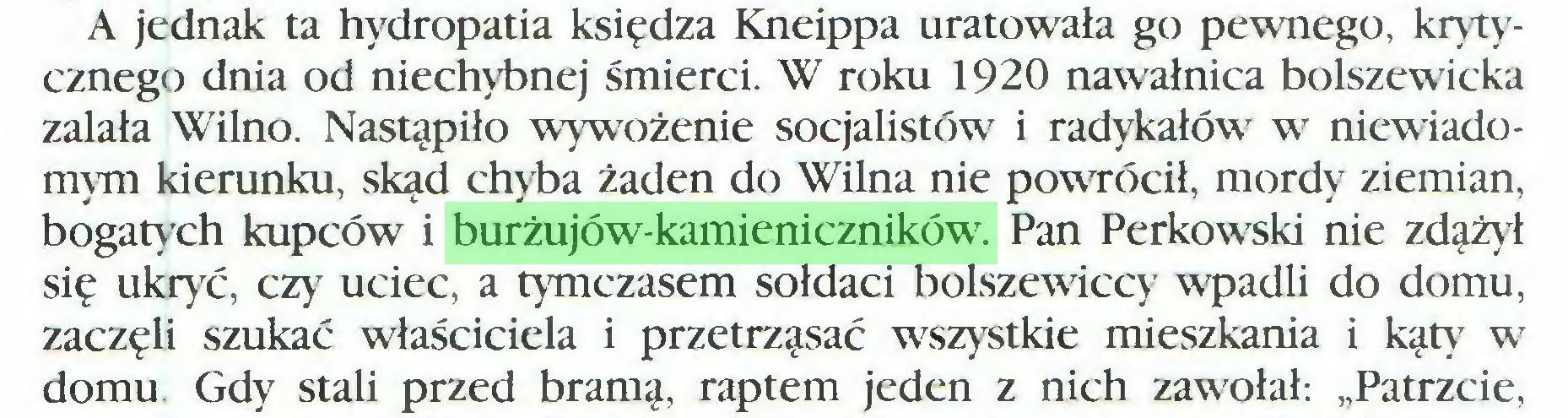"""(...) A jednak ta hydropatia księdza Kneippa uratowała go pewnego, krytycznego dnia od niechybnej śmierci. W roku 1920 nawałnica bolszewicka zalała Wilno. Nastąpiło wywożenie socjalistów i radykałów w niewiadomym kierunku, skąd chyba żaden do Wilna nie powrócił, mordy ziemian, bogatych kupców i burżujów-kamieniczników. Pan Perkowski nie zdążył się ukryć, czy uciec, a tymczasem sołdaci bolszewiccy wpadli do domu, zaczęli szukać właściciela i przetrząsać wszystkie mieszkania i kąty w domu. Gdy stali przed bramą, raptem jeden z nich zawołał: """"Patrzcie,..."""