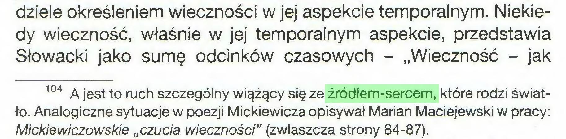 """(...) dziele określeniem wieczności w jej aspekcie temporalnym. Niekiedy wieczność, właśnie w jej temporalnym aspekcie, przedstawia Słowacki jako sumę odcinków czasowych - """"Wieczność - jak 104 A jest to ruch szczególny wiążący się ze źródłem-sercem, które rodzi światło. Analogiczne sytuacje w poezji Mickiewicza opisywał Marian Maciejewski w pracy: Mickiewiczowskie """"czucia wieczności"""" (zwłaszcza strony 84-87)..."""