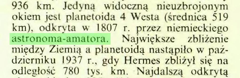 (...) 936 km. Jedyną widoczną nieuzbrojonym okiem jest planetoida 4 Westa (średnica 519 km), odkryta w 1807 r. przez niemieckiego astronoma-amatora. Największe zbliżenie między Ziemią a planetoidą nastąpiło w październiku 1937 r., gdy Hermes zbliżył się na odległość 780 tys. km. Najdalszą odkrytą...