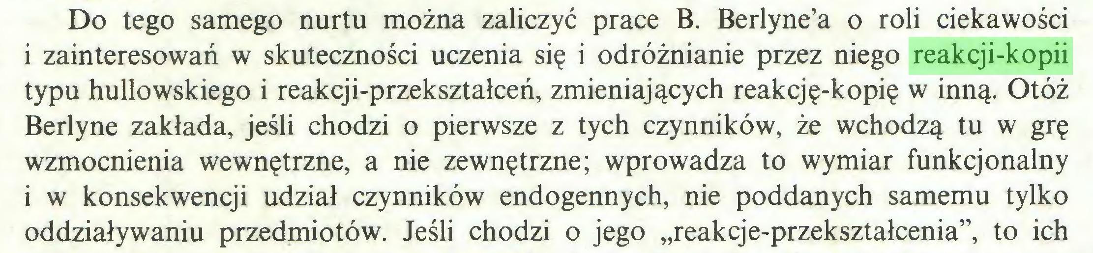 """(...) Do tego samego nurtu można zaliczyć prace B. Berlyne'a o roli ciekawości i zainteresowań w skuteczności uczenia się i odróżnianie przez niego reakcji-kopii typu hullowskiego i reakcji-przekształceń, zmieniających reakcję-kopię w inną. Otóż Berlyne zakłada, jeśli chodzi o pierwsze z tych czynników, że wchodzą tu w grę wzmocnienia wewnętrzne, a nie zewnętrzne; wprowadza to wymiar funkcjonalny i w konsekwencji udział czynników endogennych, nie poddanych samemu tylko oddziaływaniu przedmiotów. Jeśli chodzi o jego """"reakcje-przekształcenia"""", to ich..."""