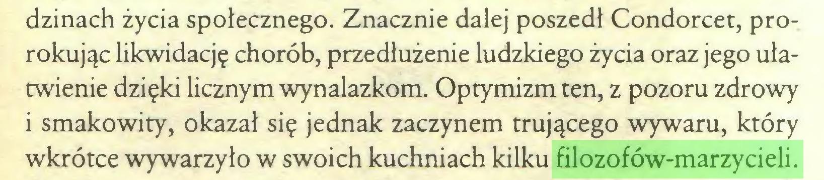 (...) dzinach życia społecznego. Znacznie dalej poszedł Condorcet, prorokując likwidację chorób, przedłużenie ludzkiego życia oraz jego ułatwienie dzięki licznym wynalazkom. Optymizm ten, z pozoru zdrowy i smakowity, okazał się jednak zaczynem trującego wywaru, który wkrótce wywarzyło w swoich kuchniach kilku filozofów-marzycieli...