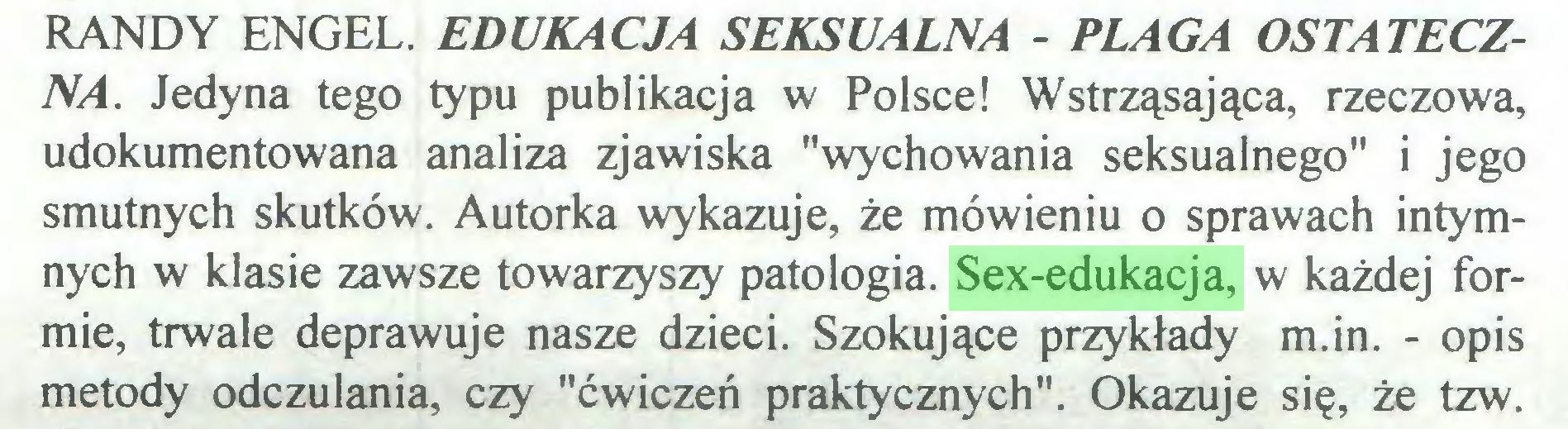"""(...) RANDY ENGEL. EDUKACJA SEKSUALNA - PLAGA OSTATECZNA. Jedyna tego typu publikacja w Polsce! Wstrząsająca, rzeczowa, udokumentowana analiza zjawiska """"wychowania seksualnego"""" i jego smutnych skutków. Autorka wykazuje, że mówieniu o sprawach intymnych w klasie zawsze towarzyszy patologia. Sex-edukacja, w każdej formie, trwale deprawuje nasze dzieci. Szokujące przykłady m.in. - opis metody odczulania, czy """"ćwiczeń praktycznych"""". Okazuje się, że tzw..."""