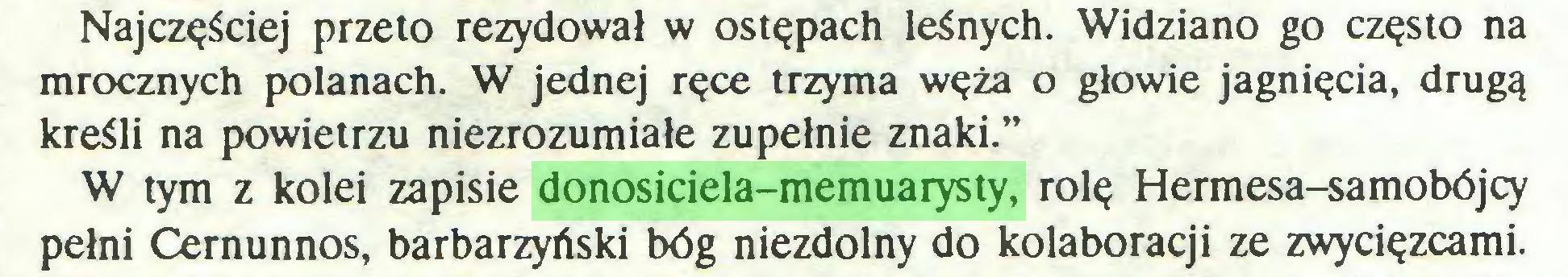 """(...) Najczęściej przeto rezydował w ostępach leśnych. Widziano go często na mrocznych polanach. W jednej ręce trzyma węża o głowie jagnięcia, drugą kreśli na powietrzu niezrozumiałe zupełnie znaki."""" W tym z kolei zapisie donosiciela-memuarysty, rolę Hermesa-samobójcy pełni Cernunnos, barbarzyński bóg niezdolny do kolaboracji ze zwycięzcami..."""