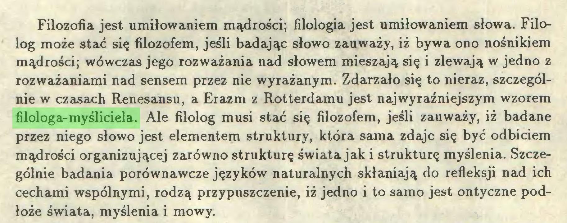 (...) Filozofia jest umiłowaniem mądrości; filologia jest umiłowaniem słowa. Filolog może stać się filozofem, jeśli badając słowo zauważy, iż bywa ono nośnikiem mądrości; wówczas jego rozważania nad słowem mieszają się i zlewają w jedno z rozważaniami nad sensem przez nie wyrażanym. Zdarzało się to nieraz, szczególnie w czasach Renesansu, a Erazm z Rotterdamu jest najwyraźniejszym wzorem filologa-myśliciela. Ale filolog musi stać się filozofem, jeśli zauważy, iż badane przez niego słowo jest elementem struktury, która sama zdaje się być odbiciem mądrości organizującej zarówno strukturę świata jak i strukturę myślenia. Szczególnie badania porównawcze języków naturalnych skłaniają do refleksji nad ich cechami wspólnymi, rodzą przypuszczenie, iż jedno i to samo jest ontyczne podłoże świata, myślenia i mowy...