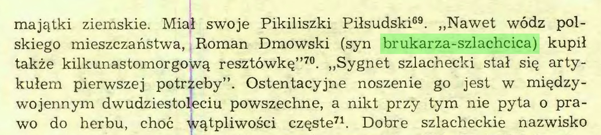 """(...) majątki ziemskie. Miał swoje Pikiliszki Piłsudski69. """"Nawet wódz polskiego mieszczaństwa, Roman Dmowski (syn brukarza-szlachcica) kupił także kilkunastomorgową resztówkę""""70. """"Sygnet szlachecki stał się artykułem pierwszej potrzeby"""". Ostentacyjne noszenie go jest w międzywojennym dwudziestoleciu powszechne, a nikt przy tym nie pyta o prawo do herbu, choć wątpliwości częste71. Dobre szlacheckie nazwisko..."""