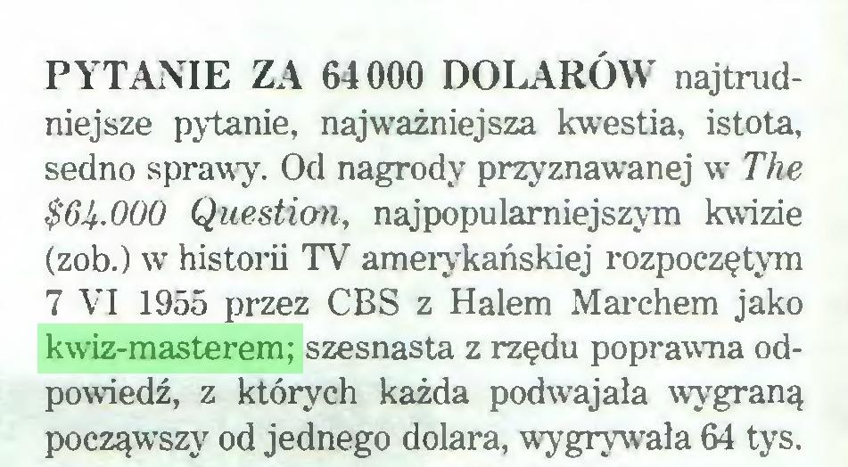 (...) PYTANIE ZA 64000 DOLARÓW najtrudniejsze pytanie, najważniejsza kwestia, istota, sedno sprawy. Od nagrody przyznawanej w The $6^.000 Question, najpopularniejszym kwizie (zob.) wt historii TV amerykańskiej rozpoczętym 7 VI 1955 przez CBS z Halem Marchem jako kwiz-masterem; szesnasta z rzędu poprawna odpowiedź, z których każda podwajała wygraną począwszy od jednego dolara, wygrywała 64 tys...
