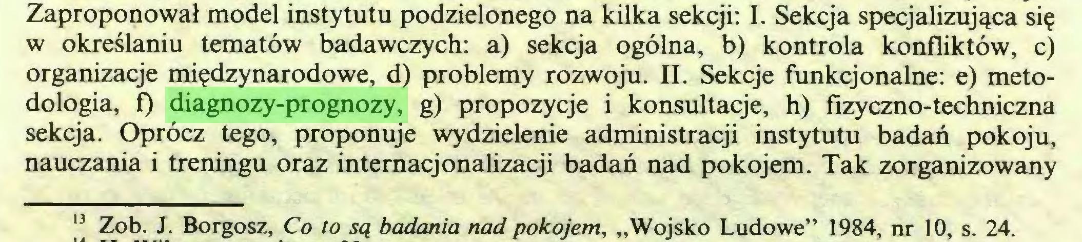 """(...) Zaproponował model instytutu podzielonego na kilka sekcji: I. Sekcja specjalizująca się w określaniu tematów badawczych: a) sekcja ogólna, b) kontrola konfliktów, c) organizacje międzynarodowe, d) problemy rozwoju. II. Sekcje funkcjonalne: e) metodologia, f) diagnozy-prognozy, g) propozycje i konsultacje, h) fizyczno-techniczna sekcja. Oprócz tego, proponuje wydzielenie administracji instytutu badań pokoju, nauczania i treningu oraz internacjonalizacji badań nad pokojem. Tak zorganizowany 13 Zob. J. Borgosz, Co to są badania nad pokojem, """"Wojsko Ludowe"""" 1984, nr 10, s. 24..."""