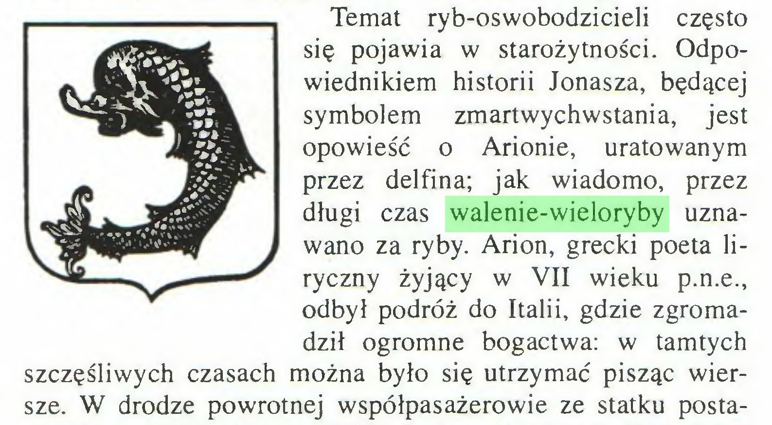 (...) Temat ryb-oswobodzicieli często się pojawia w starożytności. Odpowiednikiem historii Jonasza, będącej symbolem zmartwychwstania, jest opowieść o Arionie, uratowanym przez delfina; jak wiadomo, przez długi czas walenie-wieloryby uznawano za ryby. Arion, grecki poeta liryczny żyjący w VII wieku p.n.e., odbył podróż do Italii, gdzie zgromadził ogromne bogactwa: w tamtych szczęśliwych czasach można było się utrzymać pisząc wiersze. W drodze powrotnej współpasażerowie ze statku posta...