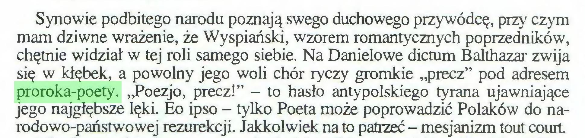 """(...) Synowie podbitego narodu poznają swego duchowego przywódcę, przy czym mam dziwne wrażenie, że Wyspiański, wzorem romantycznych poprzedników, chętnie widział w tej roli samego siebie. Na Danielowe dictum Balthazar zwija się w kłębek, a powolny jego woli chór ryczy gromkie """"precz"""" pod adresem proroka-poety. """"Poezjo, precz!"""" - to hasło antypolskiego tyrana ujawniające jego najgłębsze lęki. Eo ipso - tylko Poeta może poprowadzić Polaków do narodowo-państwowej rezurekcji. Jakkolwiek na to patrzeć - mesjanizm tout court..."""