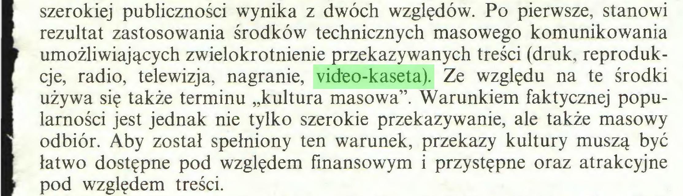 """(...) szerokiej publiczności wynika z dwóch względów. Po pierwsze, stanowi ■ rezultat zastosowania środków technicznych masowego komunikowania m umożliwiających zwielokrotnienie przekazywanych treści (druk, reproduk■ cje, radio, telewizja, nagranie, video-kaseta). Ze względu na te środki ■ używa się także terminu """"kultura masowa"""". Warunkiem faktycznej popuI larności jest jednak nie tylko szerokie przekazywanie, ale także masowy E odbiór. Aby został spełniony ten warunek, przekazy kultury muszą być ■ łatwo dostępne pod względem finansowym i przystępne oraz atrakcyjne pod względem treści..."""