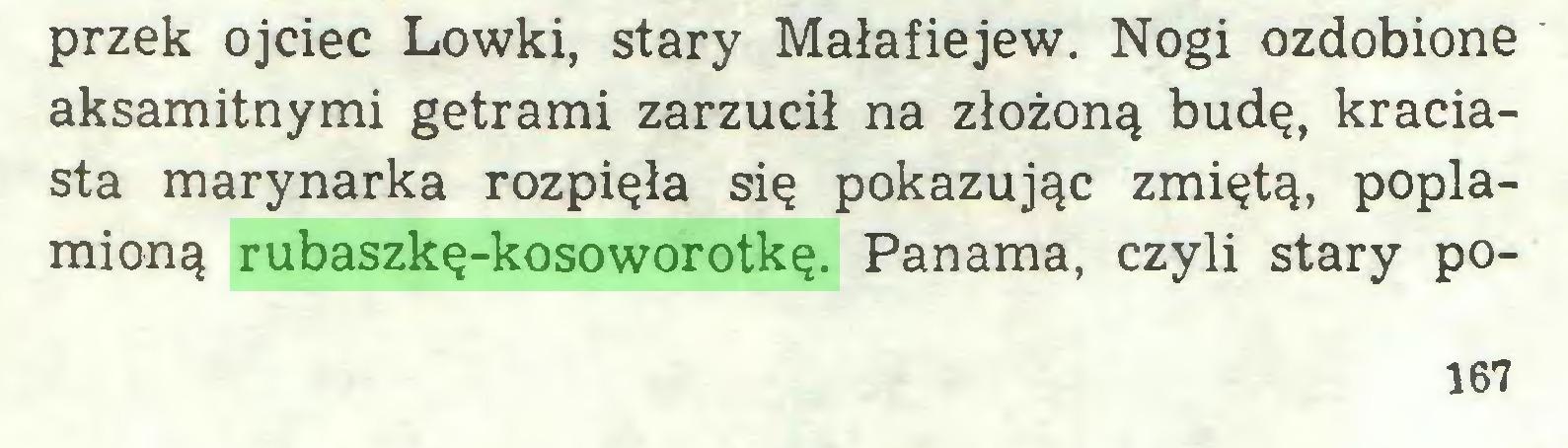 (...) przek ojciec Lowki, stary Małafiejew. Nogi ozdobione aksamitnymi getrami zarzucił na złożoną budę, kraciasta marynarka rozpięła się pokazując zmiętą, poplamioną rubaszkę-kosoworotkę. Panama, czyli stary po167...