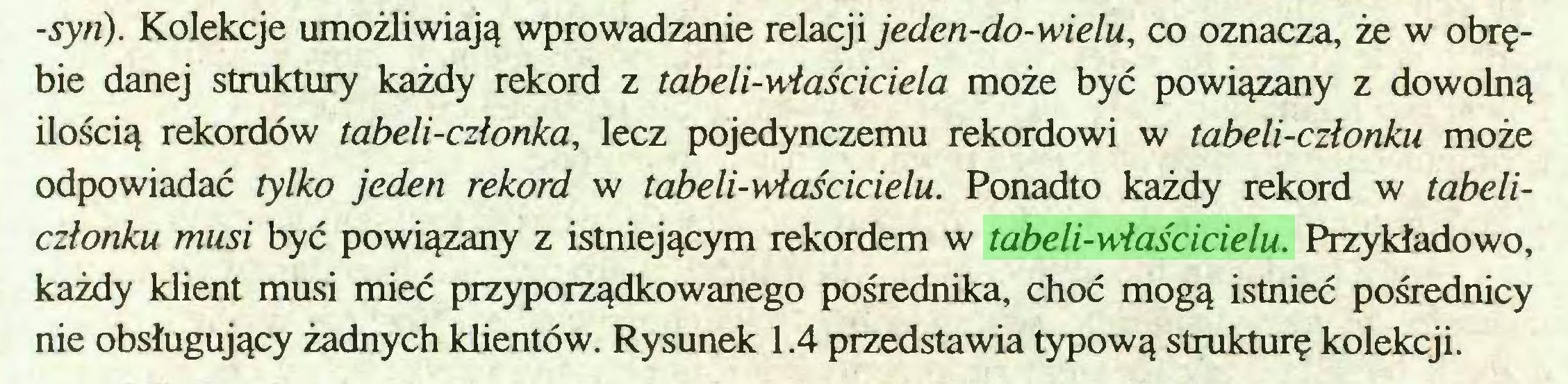 (...) -syri). Kolekcje umożliwiają wprowadzanie relacji jeden-do-wielu, co oznacza, że w obrębie danej struktury każdy rekord z tabeli-właściciela może być powiązany z dowolną ilością rekordów tabeli-członka, lecz pojedynczemu rekordowi w tabeli-członku może odpowiadać tylko jeden rekord w tabeli-właścicielu. Ponadto każdy rekord w tabeliczłonku musi być powiązany z istniejącym rekordem w tabeli-właścicielu. Przykładowo, każdy klient musi mieć przyporządkowanego pośrednika, choć mogą istnieć pośrednicy nie obsługujący żadnych klientów. Rysunek 1.4 przedstawia typową strukturę kolekcji...