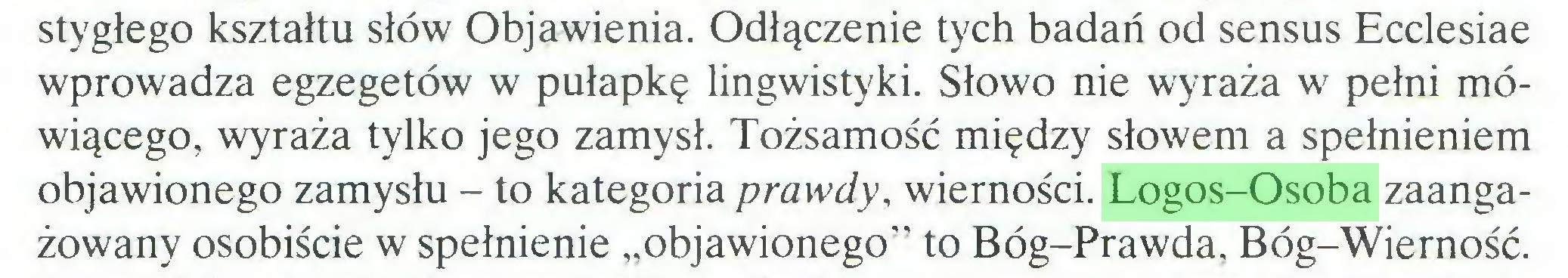 """(...) stygłego kształtu słów Objawienia. Odłączenie tych badań od sensus Ecclesiae wprowadza egzegetów w pułapkę lingwistyki. Słowo nie wyraża w pełni mówiącego, wyraża tylko jego zamysł. Tożsamość między słowem a spełnieniem objawionego zamysłu - to kategoria prawdy, wierności. Logos-Osoba zaangażowany osobiście w spełnienie """"objawionego"""" to Bóg-Prawda, Bóg-Wierność..."""