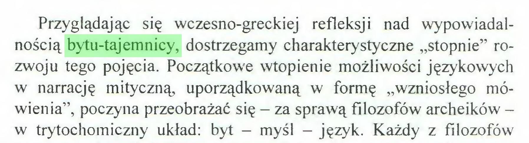 """(...) Przyglądając się wczesno-greckiej refleksji nad wypowiadalnością bytu-tajemnicy, dostrzegamy charakterystyczne """"stopnie"""" rozwoju tego pojęcia. Początkowe wtopienie możliwości językowych w narrację mityczną, uporządkowaną w formę """"wzniosłego mówienia"""", poczyna przeobrażać się - za sprawą filozofów archeików w trytochomiczny układ: byt - myśl - język. Każdy z filozofów..."""