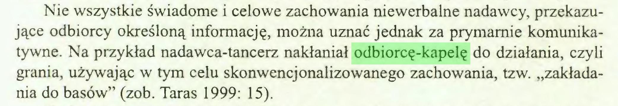 """(...) Nie wszystkie świadome i celowe zachowania niewerbalne nadawcy, przekazujące odbiorcy określoną informację, można uznać jednak za prymamie komunikatywne. Na przykład nadawca-tancerz nakłaniał odbiorcę-kapelę do działania, czyli grania, używając w tym celu skonwencjonalizowanego zachowania, tzw. """"zakładania do basów"""" (zob. Taras 1999: 15)..."""
