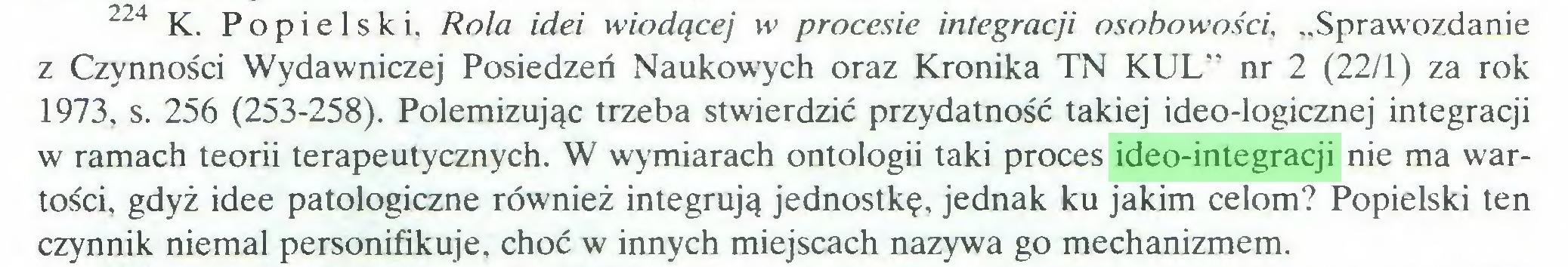 """(...) 224 K. Popielski. Rola idei wiodącej w procesie integracji osobowości, """"Sprawozdanie z Czynności Wydawniczej Posiedzeń Naukowych oraz Kronika TN KUL"""" nr 2 (22/1) za rok 1973, s. 256 (253-258). Polemizując trzeba stwierdzić przydatność takiej ideo-logicznej integracji w ramach teorii terapeutycznych. W wymiarach ontologii taki proces ideo-integracji nie ma wartości, gdyż idee patologiczne również integrują jednostkę, jednak ku jakim celom? Popielski ten czynnik niemal personifikuje, choć w innych miejscach nazywa go mechanizmem..."""