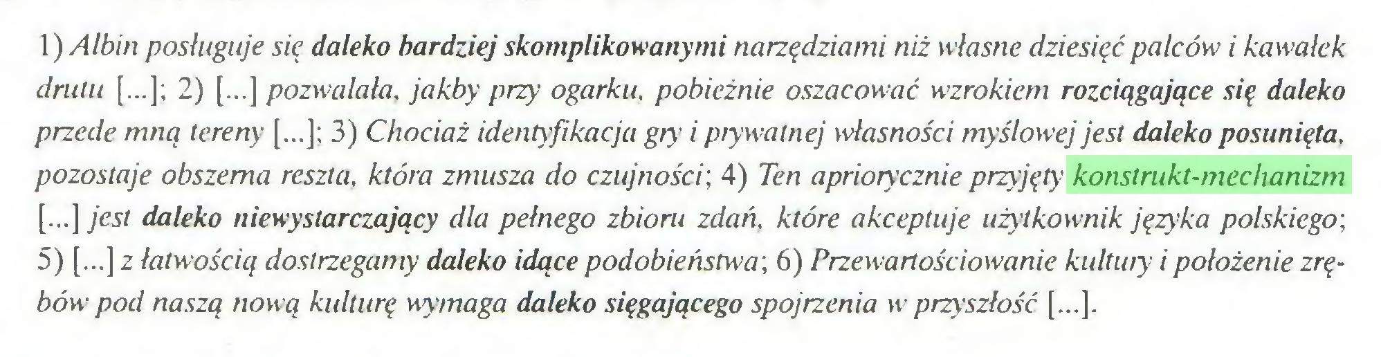 (...) 1) Albin posługuje się daleko bardziej skomplikowanymi narzędziami niż własne dziesięć palców i kawałek drutu [...]; 2) [...] pozwalała, jakby przy ogarku, pobieżnie oszacować wzrokiem rozciągające się daleko przede mną tereny [...]; 3) Chociaż identyfikacja gry i prywatnej własności myślowej jest daleko posunięta, pozostaje obszerna reszta, która zmusza do czujności; 4) Ten apriorycznie przyjęty konstrukt-mechanizm [...] jest daleko niewystarczający dla pełnego zbioru zdań, które akceptuje użytkownik języka polskiego; 5) [...] z łatwością dostrzegamy daleko idące podobieństwa; 6) Przewartościowanie kultury i położenie zrębów pod naszą nową kulturę wymaga daleko sięgającego spojrzenia w przyszłość [...]...