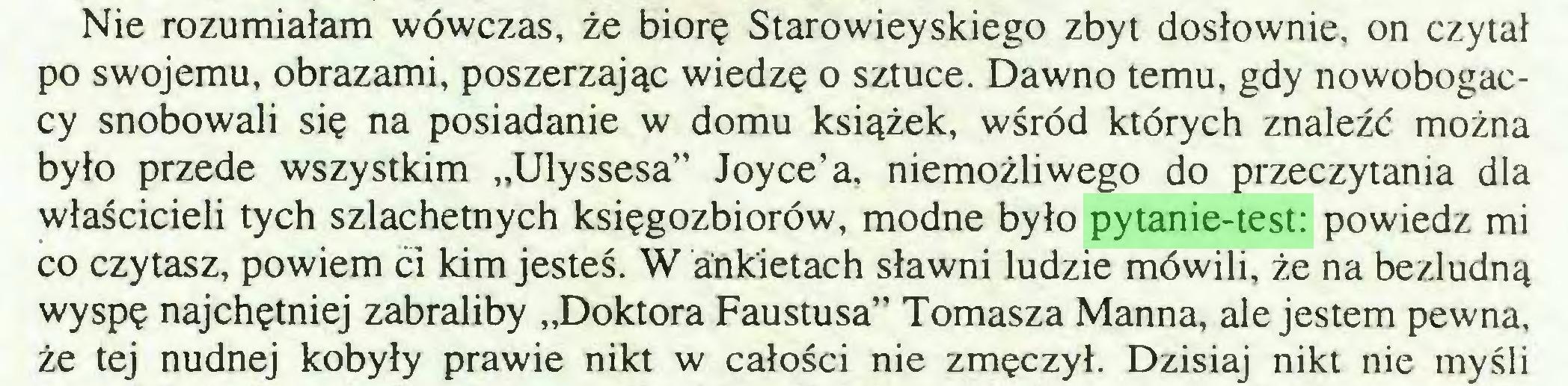 """(...) Nie rozumiałam wówczas, że biorę Starowieyskiego zbyt dosłownie, on czytał po swojemu, obrazami, poszerzając wiedzę o sztuce. Dawno temu, gdy nowobogaccy snobowali się na posiadanie w domu książek, wśród których znaleźć można było przede wszystkim """"Ulyssesa"""" Joyce'a, niemożliwego do przeczytania dla właścicieli tych szlachetnych księgozbiorów, modne było pytanie-test: powiedz mi co czytasz, powiem ći kim jesteś. W ankietach sławni ludzie mówili, że na bezludną wyspę najchętniej zabraliby """"Doktora Faustusa"""" Tomasza Manna, ale jestem pewna, że tej nudnej kobyły prawie nikt w całości nie zmęczył. Dzisiaj nikt nie myśli..."""
