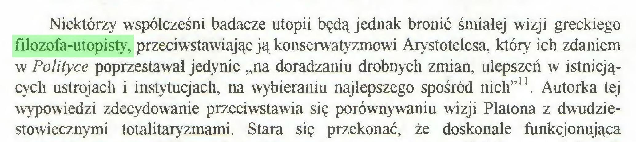 """(...) Niektórzy współcześni badacze utopii będą jednak bronić śmiałej wizji greckiego filozofa-utopisty, przeciwstawiając ją konserwatyzmowi Arystotelesa, który ich zdaniem w Polityce poprzestawał jedynie """"na doradzaniu drobnych zmian, ulepszeń w istniejących ustrojach i instytucjach, na wybieraniu najlepszego spośród nich""""11. Autorka tej wypowiedzi zdecydowanie przeciwstawia się porównywaniu wizji Platona z dwudziestowiecznymi totalitaryzmami. Stara się przekonać, że doskonale funkcjonująca..."""