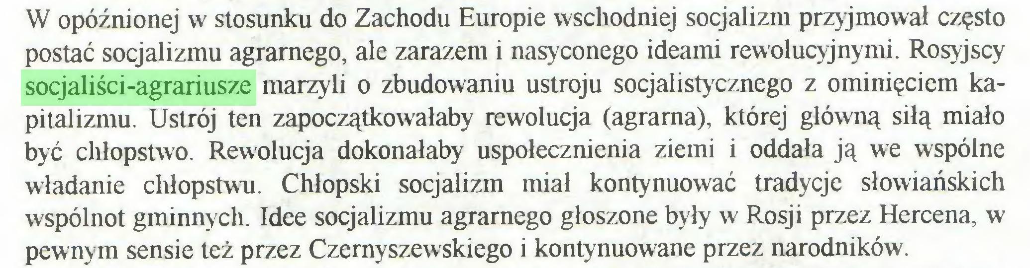 (...) W opóźnionej w stosunku do Zachodu Europie wschodniej socjalizm przyjmował często postać socjalizmu agrarnego, ale zarazem i nasyconego ideami rewolucyjnymi. Rosyjscy socjaliści-agrariusze marzyli o zbudowaniu ustroju socjalistycznego z ominięciem kapitalizmu. Ustrój ten zapoczątkowałaby rewolucja (agrarna), której główną siłą miało być chłopstwo. Rewolucja dokonałaby uspołecznienia ziemi i oddała ją we wspólne władanie chłopstwu. Chłopski socjalizm miał kontynuować tradycje słowiańskich wspólnot gminnych. Idee socjalizmu agrarnego głoszone były w Rosji przez Hercena, w pewnym sensie też przez Czemyszewskiego i kontynuowane przez narodników...