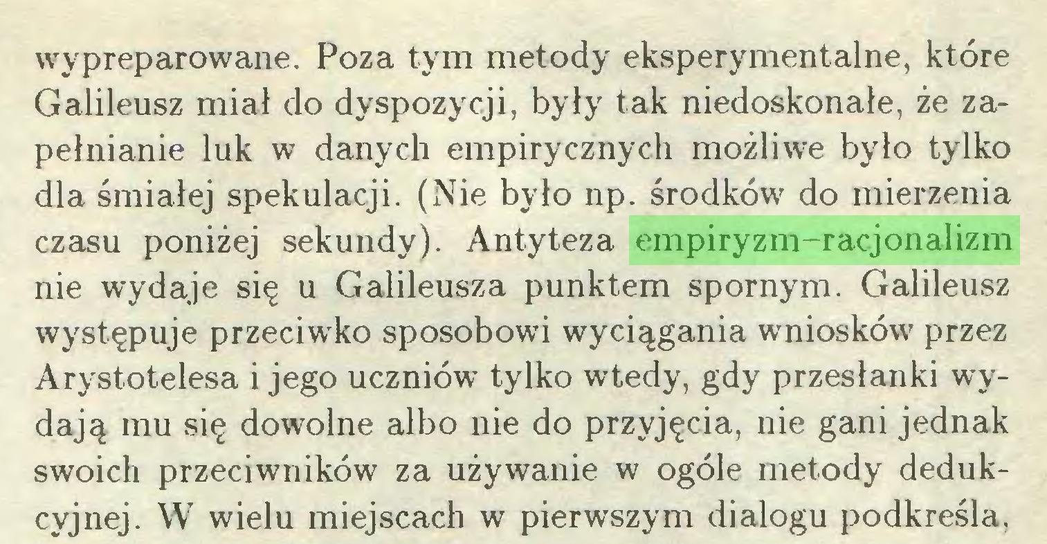 (...) wypreparowane. Poza tym metody eksperymentalne, które Galileusz miał do dyspozycji, były tak niedoskonałe, że zapełnianie luk w danych empirycznych możliwe było tylko dla śmiałej spekulacji. (Nie było np. środków do mierzenia czasu poniżej sekundy). Antyteza empiryzm-racjonalizm nie wydaje się u Galileusza punktem spornym. Galileusz występuje przeciwko sposobowi wyciągania wniosków przez Arystotelesa i jego uczniów tylko wtedy, gdy przesłanki wydają mu się dowolne albo nie do przyjęcia, nie gani jednak swoich przeciwników za używanie w ogóle metody dedukcyjnej. W wielu miejscach w pierwszym dialogu podkreśla,...