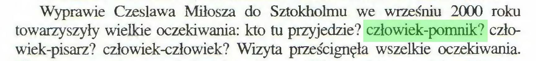 (...) Wyprawie Czesława Miłosza do Sztokholmu we wrześniu 2000 roku towarzyszyły wielkie oczekiwania: kto tu przyjedzie? człowiek-pomnik? człowiek-pisarz? człowiek-człowiek? Wizyta prześcignęła wszelkie oczekiwania...