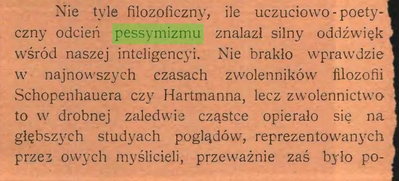 (...) Nie tyle filozoficzny, ile uczuciowo - poetyczny odcień pessymizmu znalazł silny oddźwięk wśród naszej inteligencyi. Nie brakło wprawdzie w najnowszych czasach zwolenników filozofii Schopenhauera czy Hartmanna, lecz zwolennictwo to w drobnej zaledwie cząstce opierało się na głębszych studyach poglądów, reprezentowanych przez owych myślicieli, przeważnie zaś było po...