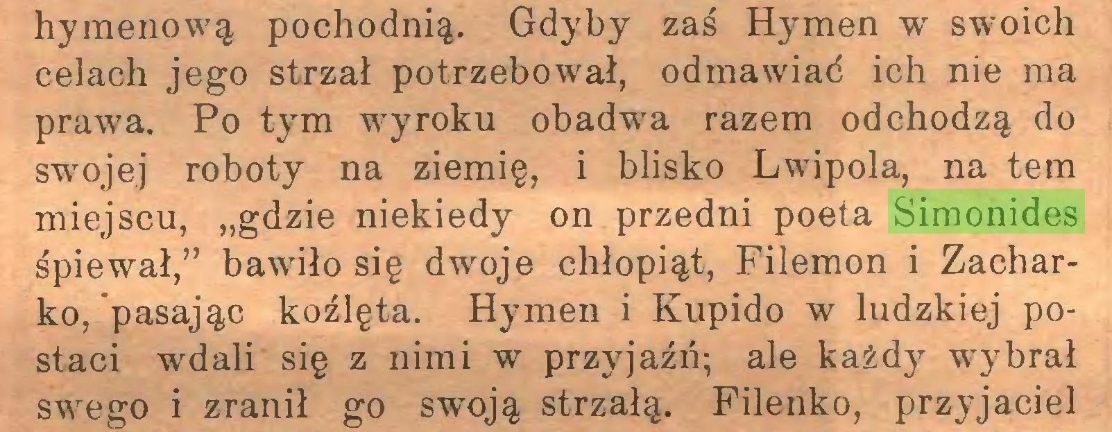 """(...) hymenową pochodnią. Gdyby zaś Hymen w swoich celach jego strzał potrzebował, odmawiać ich nie ma prawa. Po tym wyroku obadwa razem odchodzą do swojej roboty na ziemię, i blisko Lwipola, na tern miejscu, """"gdzie niekiedy on przedni poeta Simonides śpiewał,"""" bawiło się dwoje chłopiąt, Filemon i Zacharko, pasając koźlęta. Hymen i Kupido w ludzkiej postaci wdali się z nimi w przyjaźń; ale każdy wybrał swego i zranił go swoją strzałą. Filenko, przyjaciel..."""