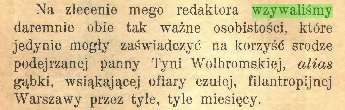 (...) Na zlecenie mego redaktora wzywaliśmy daremnie obie tak ważne osobistości, które jedynie mogły zaświadczyć na korzyść srodze podejrzanej panny Ty ni Wolbromskiej, alias gąbki, wsiąkającej ofiary czułej, filantropijnej Warszawy przez tyle, tyle miesięcy...