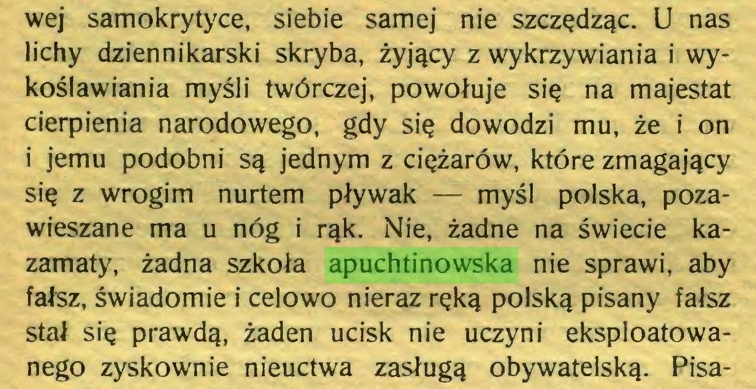 (...) wej samokrytyce, siebie samej nie szczędząc. U nas lichy dziennikarski skryba, żyjący z wykrzywiania i wykoślawiania myśli twórczej, powołuje się na majestat cierpienia narodowego, gdy się dowodzi mu, że i on i jemu podobni są jednym z ciężarów, które zmagający się z wrogim nurtem pływak — myśl polska, pozawieszane ma u nóg i rąk. Nie, żadne na świecie kazamaty, żadna szkoła apuchtinowska nie sprawi, aby fałsz, świadomie i celowo nieraz ręką polską pisany fałsz stał się prawdą, żaden ucisk nie uczyni eksploatowanego zyskownie nieuctwa zasługą obywatelską. Pisa...