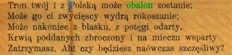 (...) Tron twój i z polską może obalon zostanie; Może go ci zwycięscy wydrą rokoszanie; Może nakoniec z blasku, z potęgi odarty, Krwią poddanych zbroczony i na mieczu wsparty Zatrzymasz. Ah! czy będziesz naówczas szczęśliwy?...