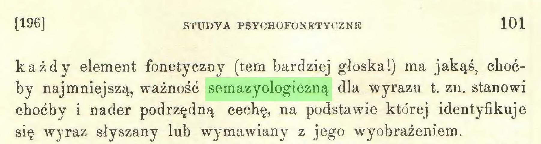 (...) [196] STUDYA PSYOHOFONKTYCZNR 101 każdy element fonetyczny (tem bardziej głoska!) ma jakąś, choćby najmniejszą, ważność semazyologiczną dla wyrazu t. zn. stanowi choćby i nader podrzędną cechę, na podstawie której identyfikuje się wyraz słyszany lub wymawiany z jego wyobrażeniem...