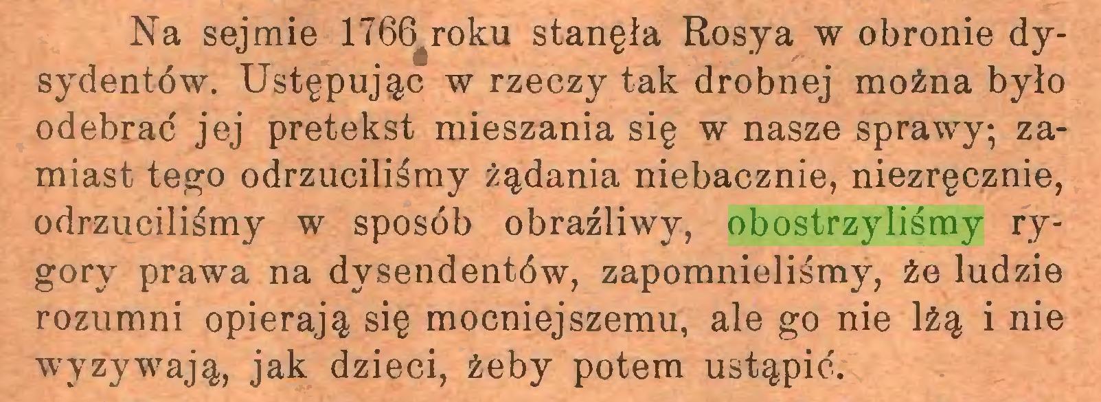 (...) Na sejmie 1766 roku stanęła Rosya w obronie dysydentów. Ustępując w rzeczy tak drobnej można było odebrać jej pretekst mieszania się w nasze sprawy; zamiast tego odrzuciliśmy żądania niebacznie, niezręcznie, odrzuciliśmy w sposób obraźliwy, obostrzyliśmy rygory prawa na dysendentów, zapomnieliśmy, że ludzie rozumni opierają się mocniejszemu, ale go nie lżą i nie wyzywają, jak dzieci, żeby potem ustąpić...