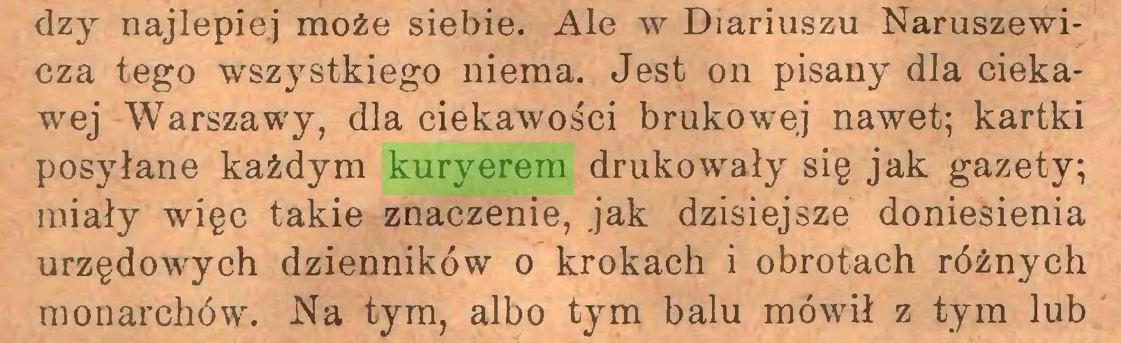 (...) dzy najlepiej może siebie. Ale w Diariuszu Naruszewicza tego wszystkiego niema. Jest on pisany dla ciekawej Warszawy, dla ciekawości brukowej nawet; kartki posyłane każdym kuryerem drukowały się jak gazety; miały więc takie znaczenie, jak dzisiejsze doniesienia urzędowych dzienników o krokach i obrotach różnych monarchów. Na tym, albo tym balu mówił z tym lub...