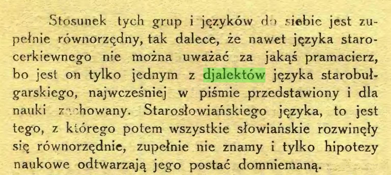 """(...) Stosunek tych grup i języków do siebie jest zupełnie równorzędny, tak dalece, że nawet języka starocerkiewnego nie można uważać za jakąś pramacierz, bo jest on tylko jednym z djalektów języka starobułgarskiego, najwcześniej w piśmie przedstawiony i dla nauki / ' """"howany. Starosłowiańskiego języka, to jest tego, z którego potem wszystkie słowiańskie rozwinęły się równorzędnie, zupełnie nie znamy i tylko hipotezy naukowe odtwarzają jego postać domniemaną..."""