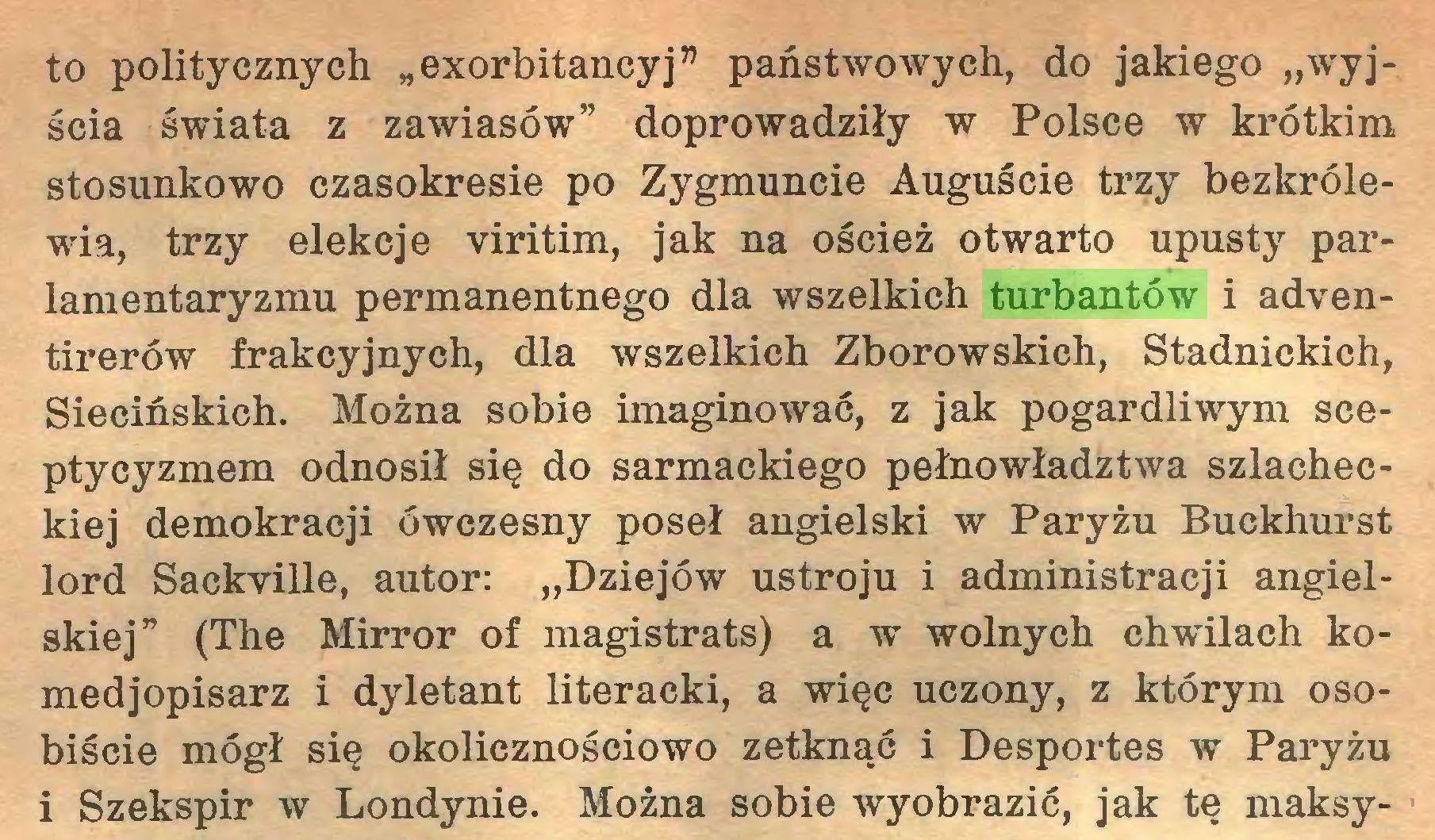 """(...) to politycznych """" exorbitancy j"""" państwowych, do jakiego """"wyjścia świata z zawiasów"""" doprowadziły w Polsce w krótkim stosunkowo czasokresie po Zygmuncie Auguście trzy bezkrólewia, trzy elekcje viritim, jak na oścież otwarto upusty parlamentaryzmu permanentnego dla wszelkich turbantów i adventirerów frakcyjnych, dla wszelkich Zborowskich, Stadnickich, Siecińskich. Można sobie imaginować, z jak pogardliwym sceptycyzmem odnosił się do sarmackiego pełno władztwa szlacheckiej demokracji ówczesny poseł angielski w Paryżu Buckhurst lord Sackville, autor: """"Dziejów ustroju i administracji angielskiej"""" (The Mirror of magistrats) a w wolnych chwilach komedjopisarz i dyletant literacki, a więc uczony, z którym osobiście mógł się okolicznościowo zetknąć i Desportes w Paryżu i Szekspir w Londynie. Można sobie wyobrazić, jak tę maksy..."""