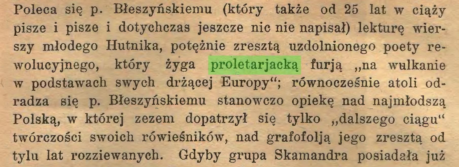 """(...) Poleca się p. Błeszyńskiemu (który także od 25 lat w ciąży pisze i pisze i dotychczas jeszcze nic nie napisał) lekturę wierszy młodego Hutnika, potężnie zresztą uzdolnionego poety rewolucyjnego, który żyga proletarjacką furją """"na wulkanie w podstawach swych drżącej Europy""""; równocześnie atoli odradza się p. Błeszyńskiemu stanowczo opiekę nad najmłodszą Polską, w której zezem dopatrzył się tylko """"dalszego ciągu"""" twórczości swoich rówieśników, nad grafofolją jego zresztą od tylu lat rozziewanych. Gdyby grupa Skamandra posiadała już..."""