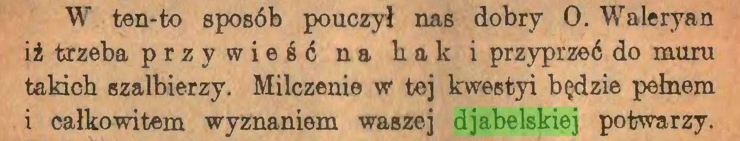 (...) W ten-to sposób pouczył nas dobry 0. Waleryan iż trzeba przywieść na hak i przyprzeć do muru takich szalbierzy. Milczenie w tej kwestyi będzie pełnem i całkowitem wyznaniem waszej djabelskiej potwarzy...