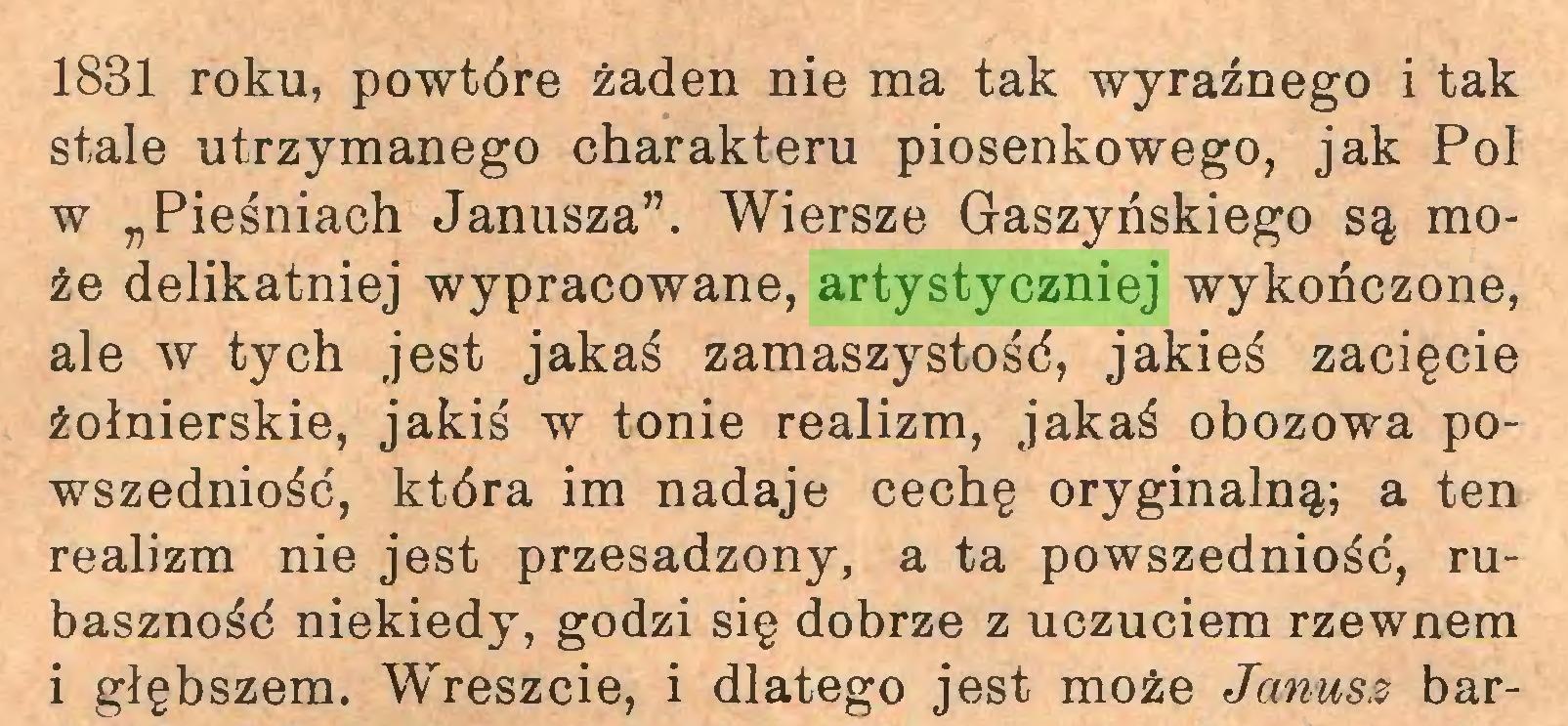 """(...) 1831 roku, powtóre żaden nie ma tak wyraźnego i tak stale utrzymanego charakteru piosenkowego, jak Pol w """"Pieśniach Janusza"""". Wiersze Gaszyńskiego są może delikatniej wypracowane, artystyczniej wykończone, ale w tych jest jakaś zamaszystość, jakieś zacięcie żołnierskie, jakiś w tonie realizm, jakaś obozowa powszedniość, która im nadaje cechę oryginalną; a ten realizm nie jest przesadzony, a ta powszedniość, rubaszność niekiedy, godzi się dobrze z uczuciem rzewnem i głębszem. Wreszcie, i dlatego jest może Janusz bar..."""