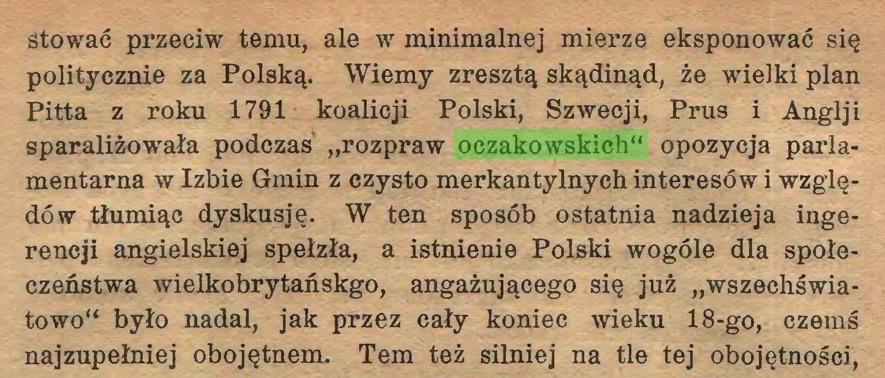 """(...) stować przeciw temu, ale w minimalnej mierze eksponować się politycznie za Polską. Wiemy zresztą skądinąd, że wielki plan Pitta z roku 1791 koalicji Polski, Szwecji, Prus i Anglji sparaliżowała podczas """"rozpraw oczakowskich"""" opozycja parlamentarna w Izbie Gmin z czysto merkantylnych interesów i względów tłumiąc dyskusję. W ten sposób ostatnia nadzieja ingerencji angielskiej spełzła, a istnienie Polski wogóle dla społeczeństwa wielkobrytańskgo, angażującego się już """"wszechświatowo"""" było nadal, jak przez cały koniec wieku 18-go, czemś najzupełniej obojętnem. Tern też silniej na tle tej obojętności,..."""