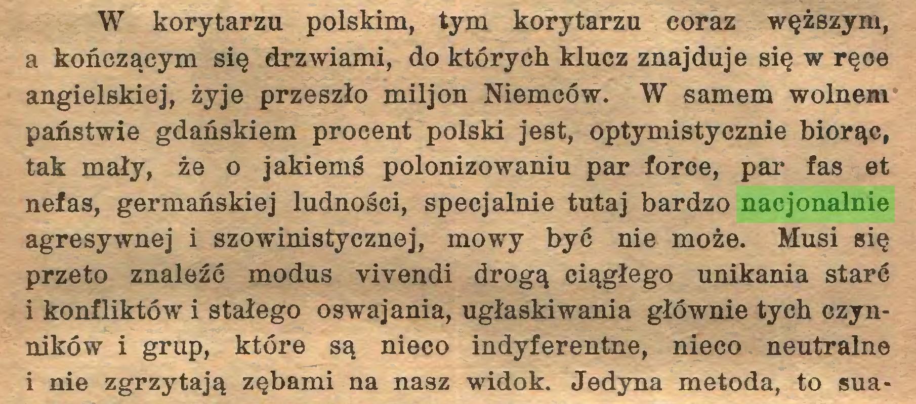 (...) W korytarzu polskim, tym korytarzu coraz węższym, a kończącym się drzwiami, do których klucz znajduje się w ręoe angielskiej, żyje przeszło miljon Niemców. W samem wolnem państwie gdańskiem procent polski jest, optymistycznie biorąc, tak mały, że o jakiemś polonizowaniu par force, par fas et nefas, germańskiej ludności, specjalnie tutaj bardzo nacjonalnie agresywnej i szowinistycznej, mowy być nie może. Musi się przeto znaleźć modus vivendi drogą ciągłego unikania starć i konfliktów i stałego oswajania, ugłaskiwania głównie tych czynników i grup, które są nieco indyferentne, nieco neutralne i nie zgrzytają zębami na nasz widok. Jedyna metoda, to sua...