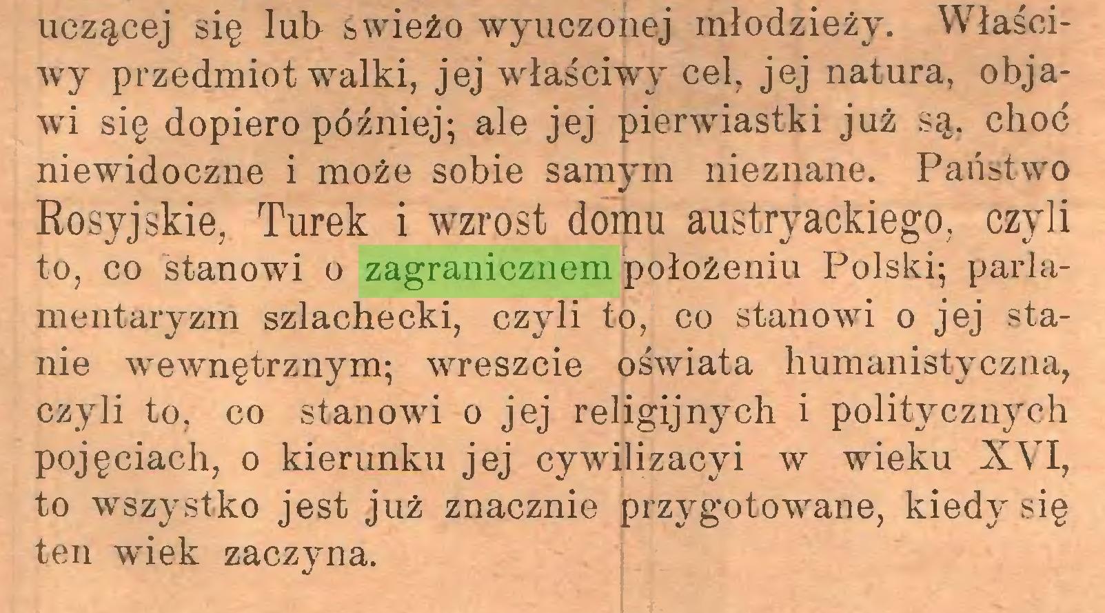 (...) uczącej się lub świeżo wyuczonej młodzieży. Właściwy przedmiot walki, jej właściwy cel, jej natura, objawi się dopiero później; ale jej pierwiastki już są, choć niewidoczne i może sobie samym nieznane. Państwo Rosyjskie, Turek i wzrost domu austryackiego, czyli to, co stanowi o zagranicznem położeniu Polski; parlamentaryzm szlachecki, czyli to, co stanowi o jej stanie wewnętrznym; wreszcie oświata humanistyczna, czyli to, co stanowi o jej religijnych i politycznych pojęciach, o kierunku jej cywilizacyi w wieku XVI, to wszystko jest już znacznie przygotowane, kiedy się ten wiek zaczyna...