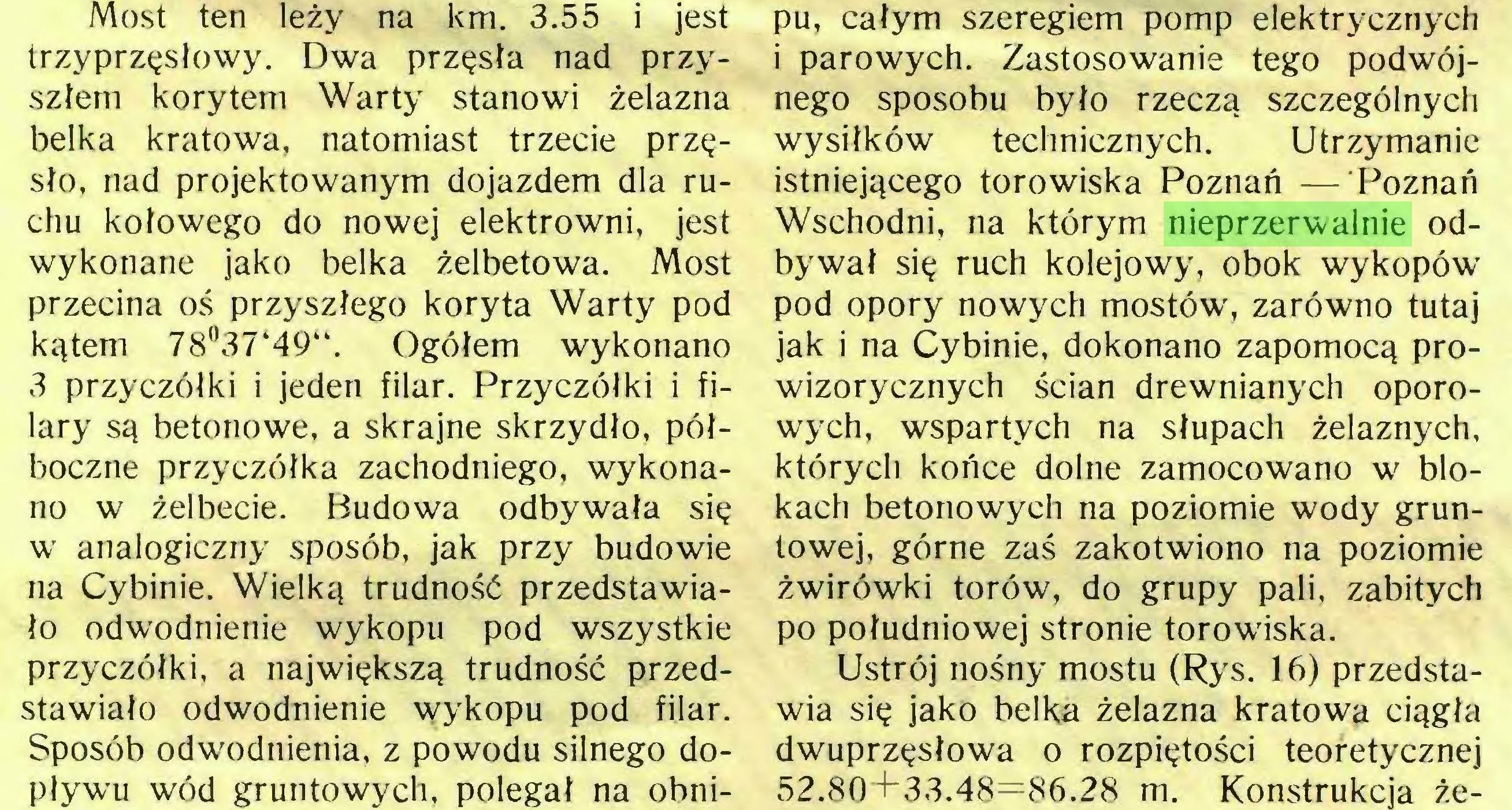 (...) Sposób odwodnienia, z powodu silnego dopływu wód gruntowych, polegał na obni- pu, całym szeregiem pomp elektrycznych i parowych. Zastosowanie tego podwójnego sposobu było rzeczą szczególnych wysiłków technicznych. Utrzymanie istniejącego torowiska Poznań — Poznań Wschodni, na którym nieprzerwalnie odbywał się ruch kolejowy, obok wykopów pod opory nowych mostów, zarówno tutaj jak i na Cybinie, dokonano zapomocą prowizorycznych ścian drewnianych oporowych, wspartych na słupach żelaznych, których końce dolne zamocowano w blokach betonowych na poziomie wody gruntowej, górne zaś zakotwiono na poziomie żwirówki torów, do grupy pali, zabitych po południowej stronie torowiska...