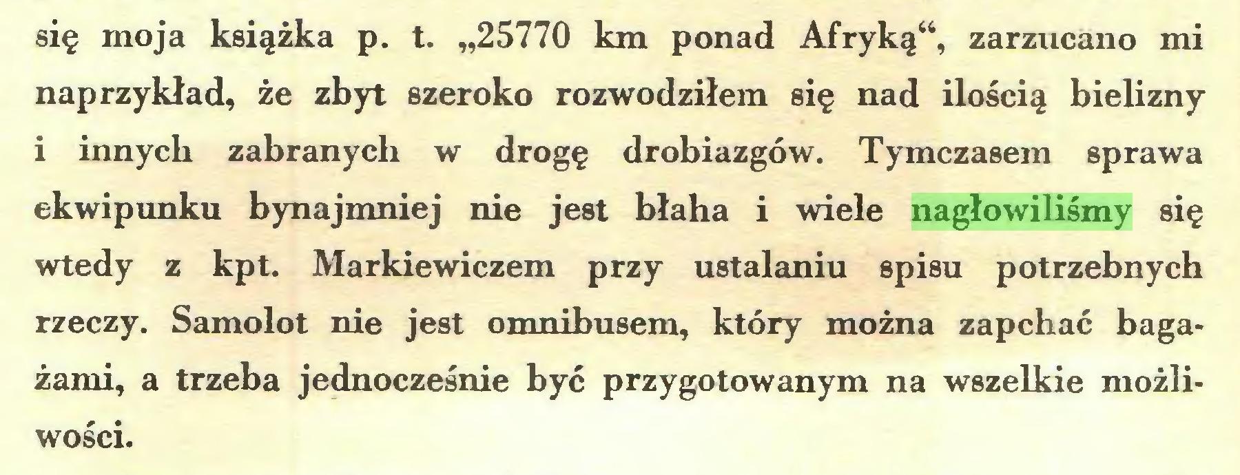 """(...) się moja książka p. t. """"25770 km ponad Afryką"""", zarzucano mi naprzykład, że zbyt szeroko rozwodziłem się nad ilością bielizny i innych zabranych w drogę drobiazgów. Tymczasem sprawa ekwipunku bynajmniej nie jest błaha i wiele nagłowiliśmy się wtedy z kpt. Markiewiczem przy ustalaniu spisu potrzebnych rzeczy. Samolot nie jest omnibusem, który można zapchać bagażami, a trzeba jednocześnie być przygotowanym na wszelkie możliwości..."""
