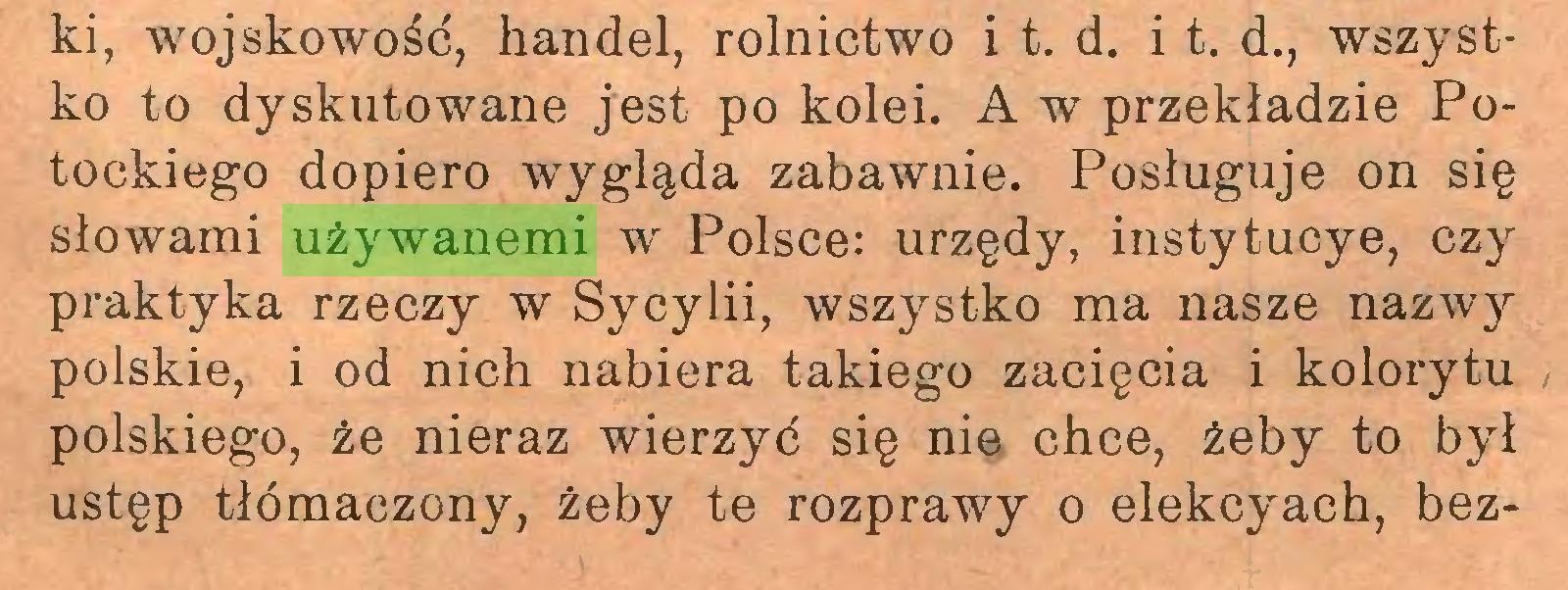 (...) ki, wojskowość, handel, rolnictwo i t. d. i t. d., wszystko to dyskutowane jest po kolei. A w przekładzie Potockiego dopiero wygląda zabawnie. Posługuje on się słowami używanemi w Polsce: urzędy, instytucye, czy praktyka rzeczy w Sycylii, wszystko ma nasze nazwy polskie, i od nich nabiera takiego zacięcia i kolorytu polskiego, że nieraz wierzyć się nie chce, żeby to był ustęp tłómaczony, żeby te rozprawy o elekcyach, bez...