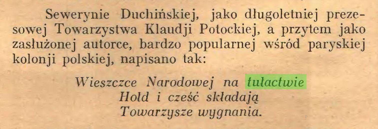 (...) Sewerynie Duchińskiej, jako długoletniej prezesowej Towarzystwa Klaudji Potockiej, a przytem jako zasłużonej autorce, bardzo popularnej wśród paryskiej kolonji polskiej, napisano tak: Wieszczce Narodowej na tulactwie Hołd i cześć składają Towarzysze wygnania...